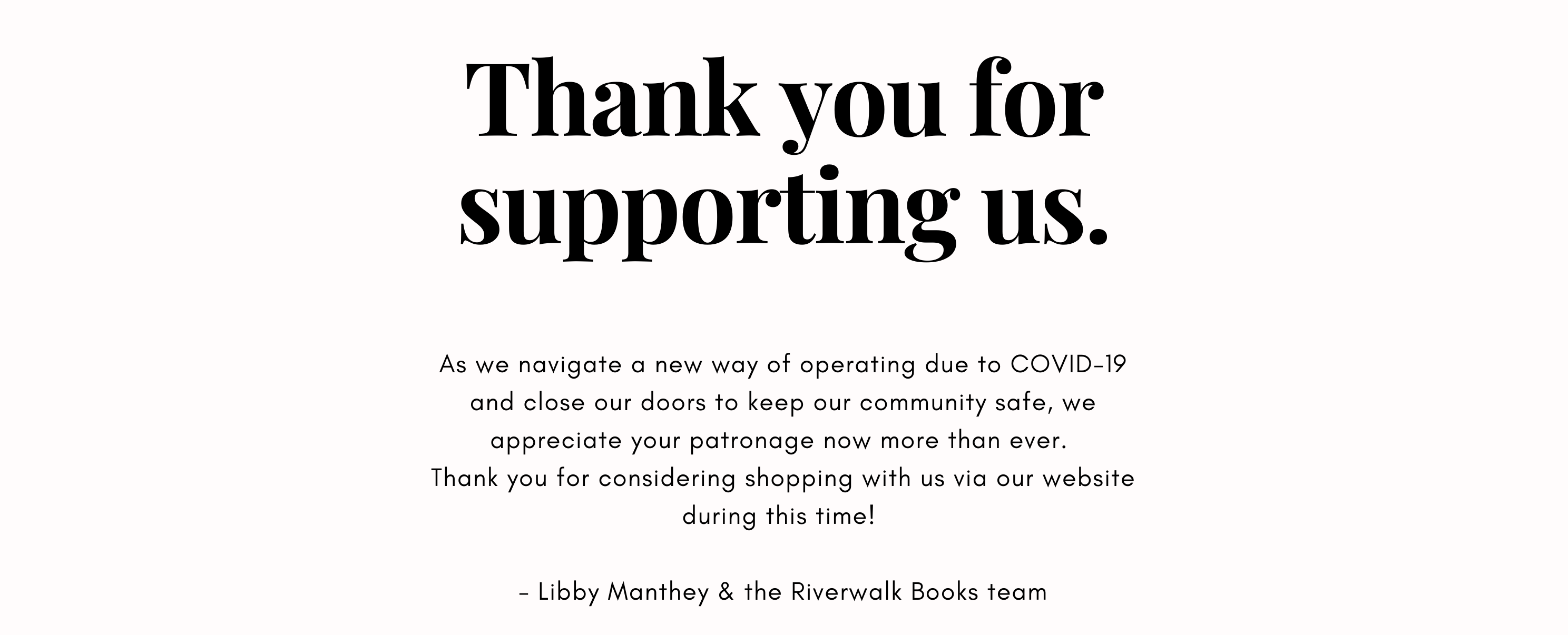 As we navigate a new way of operating due to COVID-19 and close our doors to keep our community safe, we appreciate your patronage now more than ever. Thank you for considering shopping with us via our website during this time!   - Libby Manthey & the Riverwalk Books team
